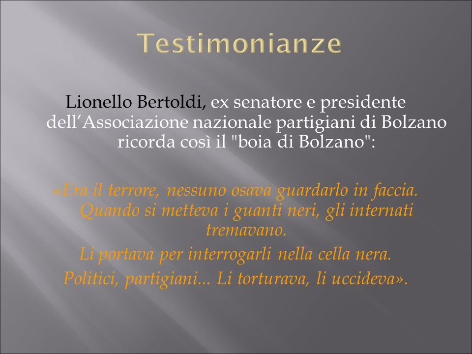 Testimonianze Lionello Bertoldi, ex senatore e presidente dell'Associazione nazionale partigiani di Bolzano ricorda così il boia di Bolzano :