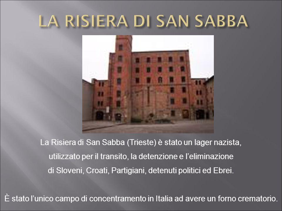 LA RISIERA DI SAN SABBA La Risiera di San Sabba (Trieste) è stato un lager nazista, utilizzato per il transito, la detenzione e l'eliminazione.