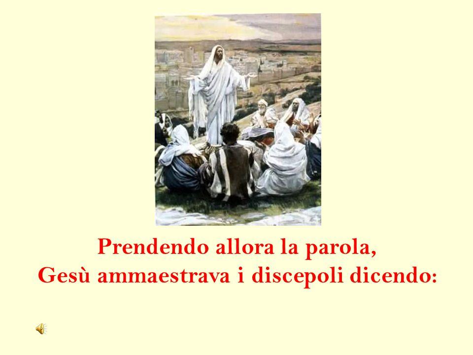 Prendendo allora la parola, Gesù ammaestrava i discepoli dicendo: