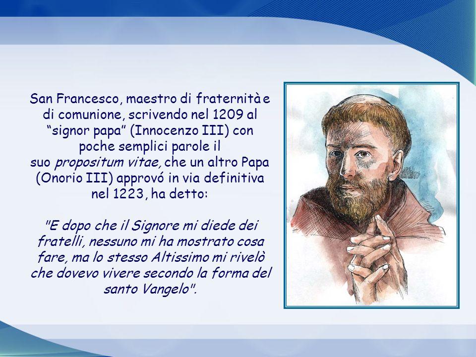 San Francesco, maestro di fraternità e di comunione, scrivendo nel 1209 al signor papa (Innocenzo III) con poche semplici parole il suo propositum vitae, che un altro Papa (Onorio III) approvó in via definitiva nel 1223, ha detto: