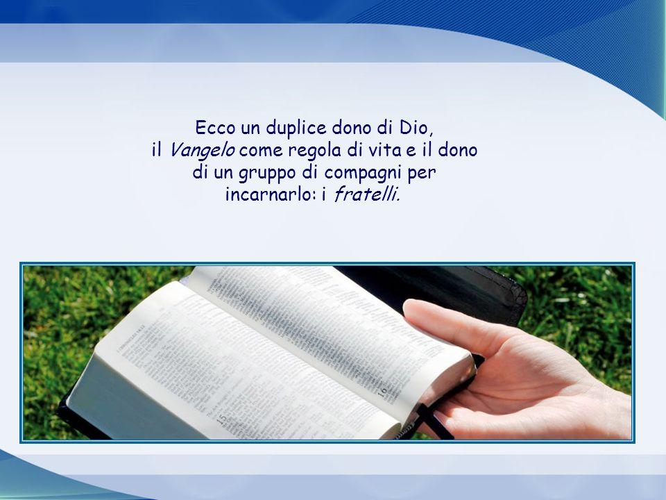 Ecco un duplice dono di Dio, il Vangelo come regola di vita e il dono di un gruppo di compagni per incarnarlo: i fratelli.