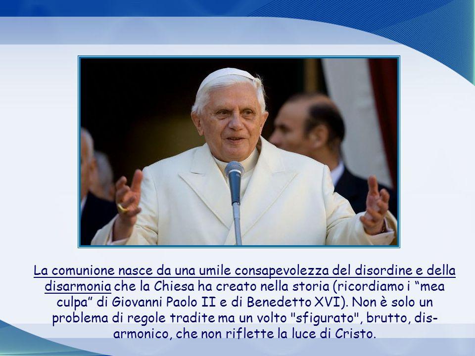 La comunione nasce da una umile consapevolezza del disordine e della disarmonia che la Chiesa ha creato nella storia (ricordiamo i mea culpa di Giovanni Paolo II e di Benedetto XVI).