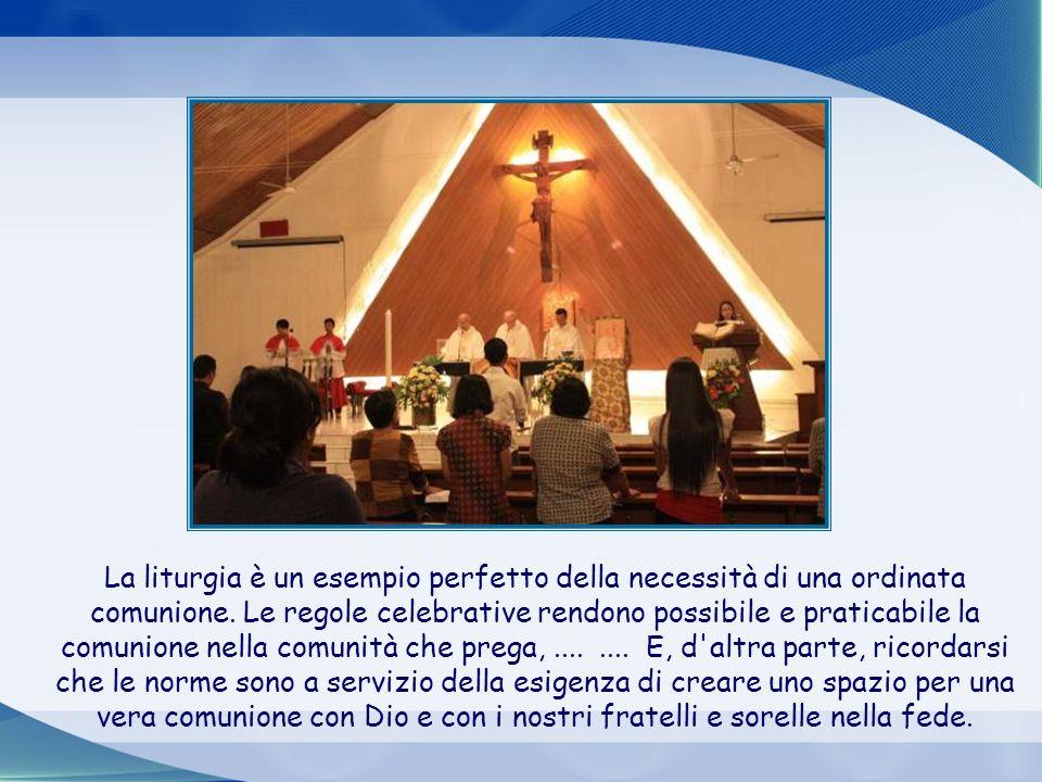 La liturgia è un esempio perfetto della necessità di una ordinata comunione. Le regole celebrative rendono possibile e praticabile la comunione nella comunità che prega, ....