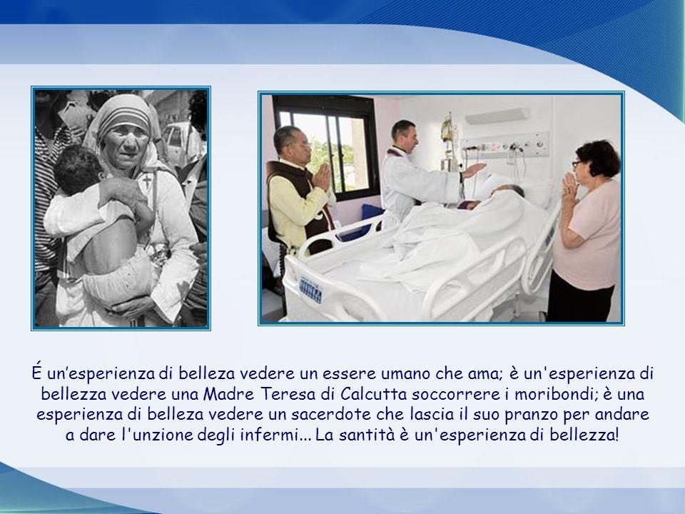 É un'esperienza di belleza vedere un essere umano che ama; è un esperienza di bellezza vedere una Madre Teresa di Calcutta soccorrere i moribondi; è una esperienza di belleza vedere un sacerdote che lascia il suo pranzo per andare a dare l unzione degli infermi... La santità è un esperienza di bellezza!