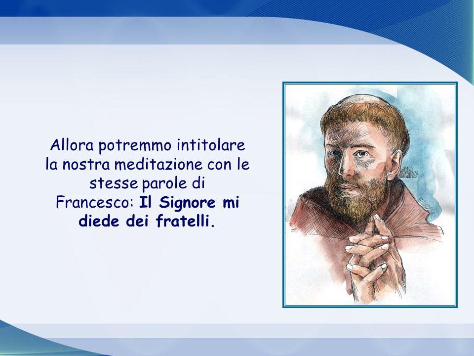 Allora potremmo intitolare la nostra meditazione con le stesse parole di Francesco: Il Signore mi diede dei fratelli.