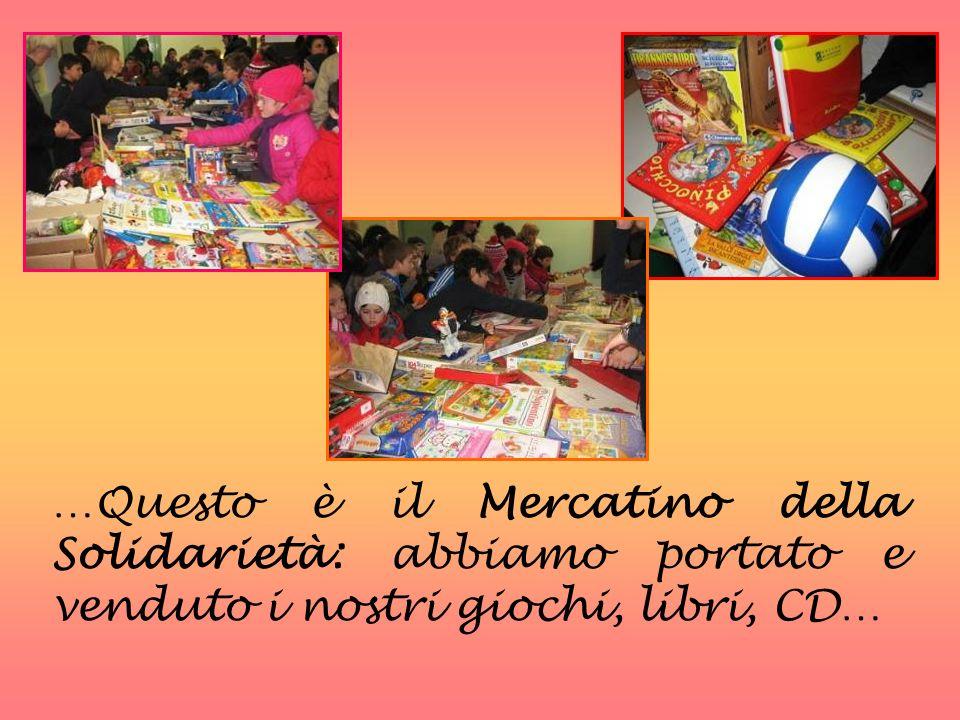 …Questo è il Mercatino della Solidarietà: abbiamo portato e venduto i nostri giochi, libri, CD…