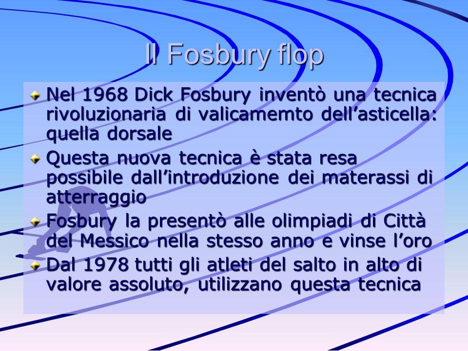 Il Fosbury flop Nel 1968 Dick Fosbury inventò una tecnica rivoluzionaria di valicamemto dell'asticella: quella dorsale.