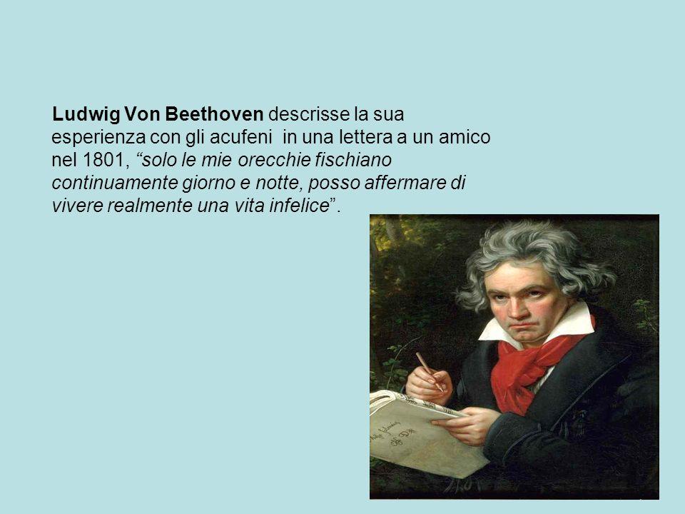 Ludwig Von Beethoven descrisse la sua esperienza con gli acufeni in una lettera a un amico nel 1801, solo le mie orecchie fischiano continuamente giorno e notte, posso affermare di vivere realmente una vita infelice .