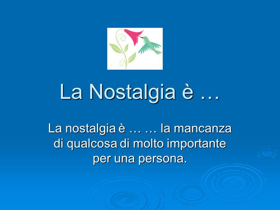 La Nostalgia è … La nostalgia è … … la mancanza di qualcosa di molto importante per una persona.