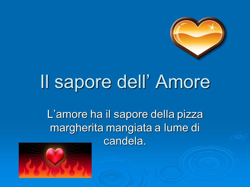Il sapore dell' Amore L'amore ha il sapore della pizza margherita mangiata a lume di candela.