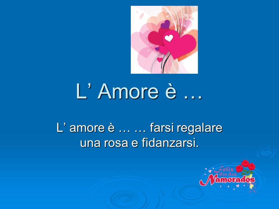 L' amore è … … farsi regalare una rosa e fidanzarsi.