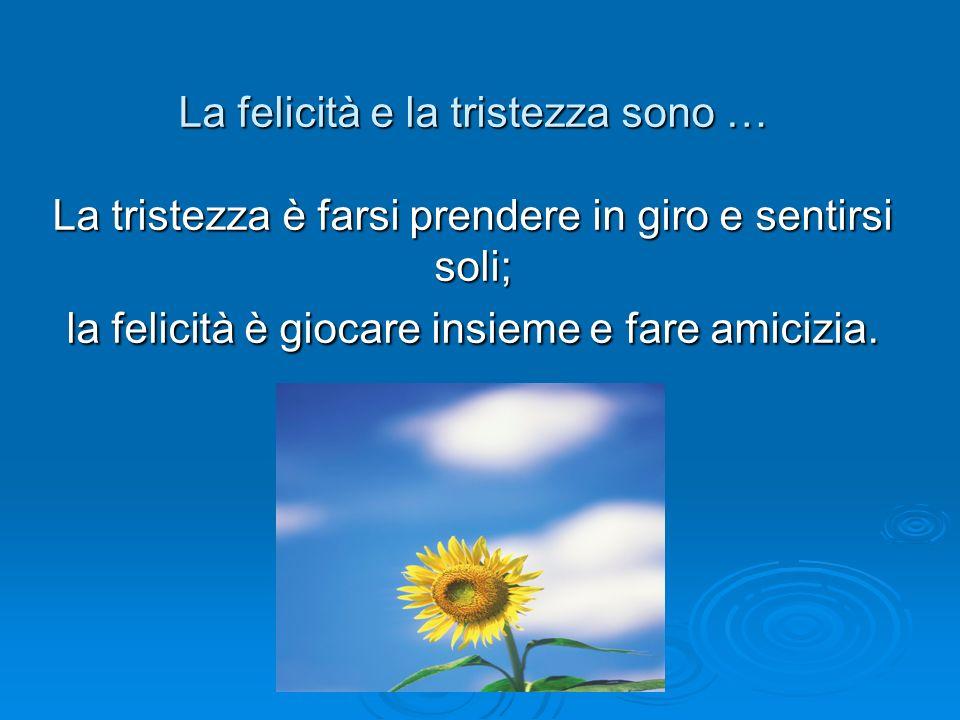 La felicità e la tristezza sono … La tristezza è farsi prendere in giro e sentirsi soli; la felicità è giocare insieme e fare amicizia.