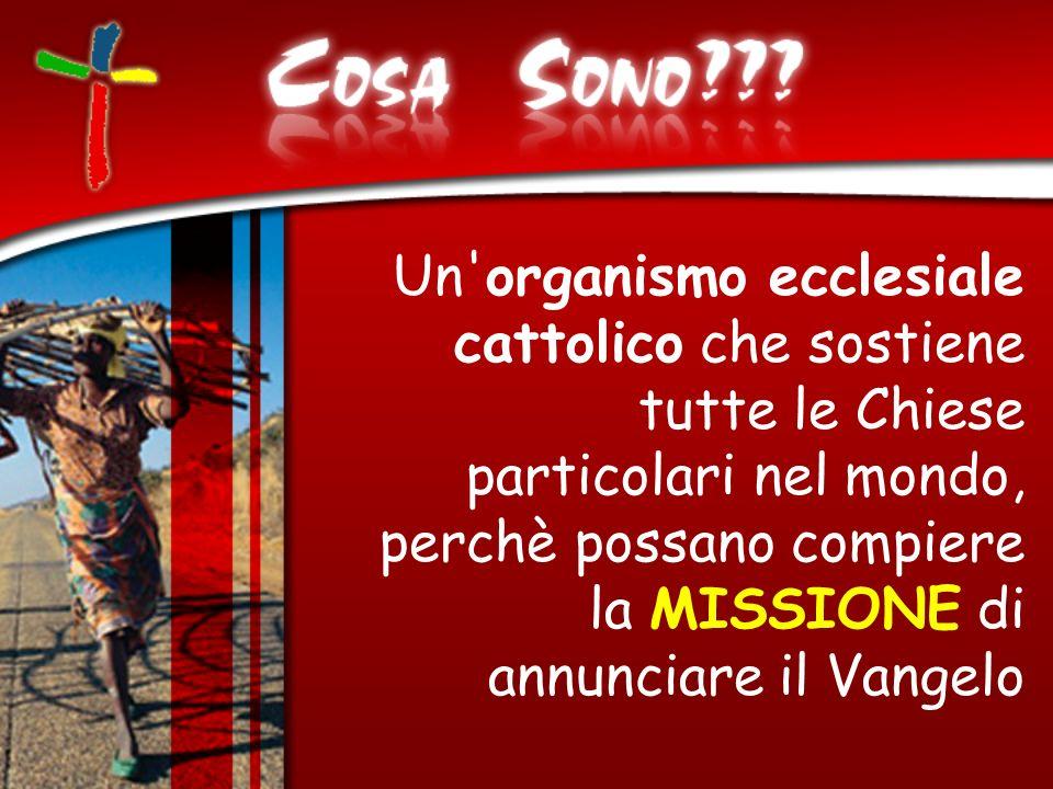 Un organismo ecclesiale cattolico che sostiene tutte le Chiese particolari nel mondo, perchè possano compiere la MISSIONE di annunciare il Vangelo