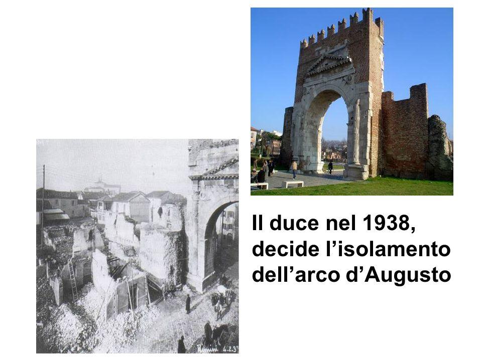 Il duce nel 1938, decide l'isolamento dell'arco d'Augusto