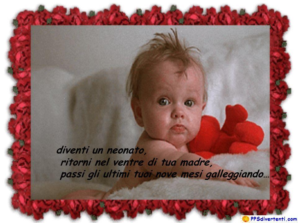 diventi un neonato, ritorni nel ventre di tua madre, passi gli ultimi tuoi nove mesi galleggiando…