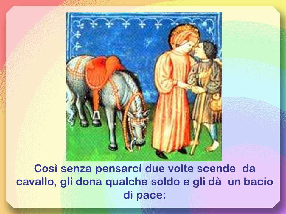 Così senza pensarci due volte scende da cavallo, gli dona qualche soldo e gli dà un bacio di pace: