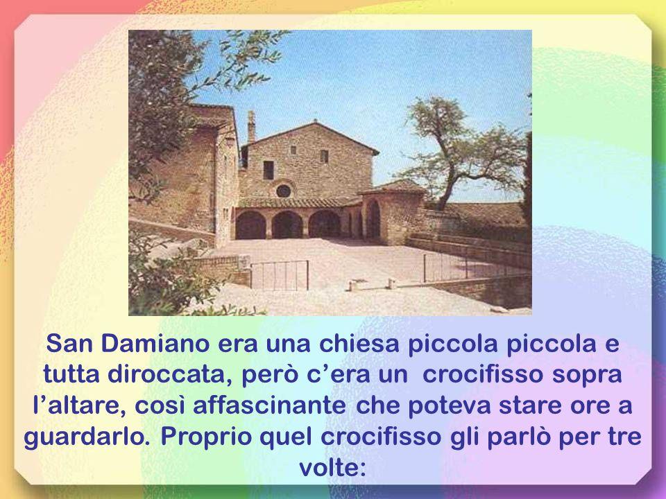 San Damiano era una chiesa piccola piccola e tutta diroccata, però c'era un crocifisso sopra l'altare, così affascinante che poteva stare ore a guardarlo.