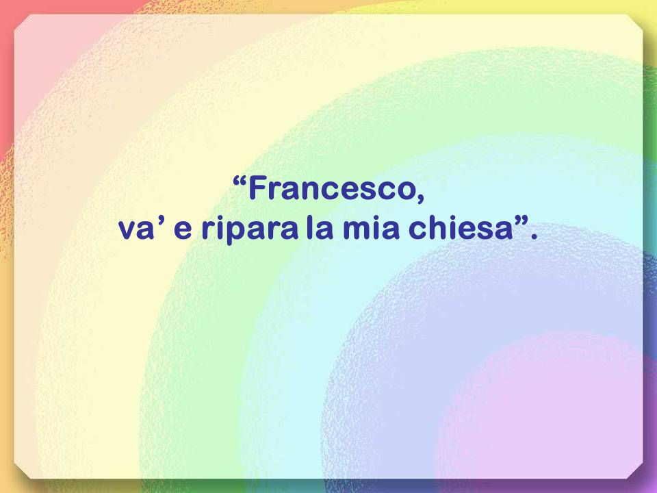Francesco, va' e ripara la mia chiesa .