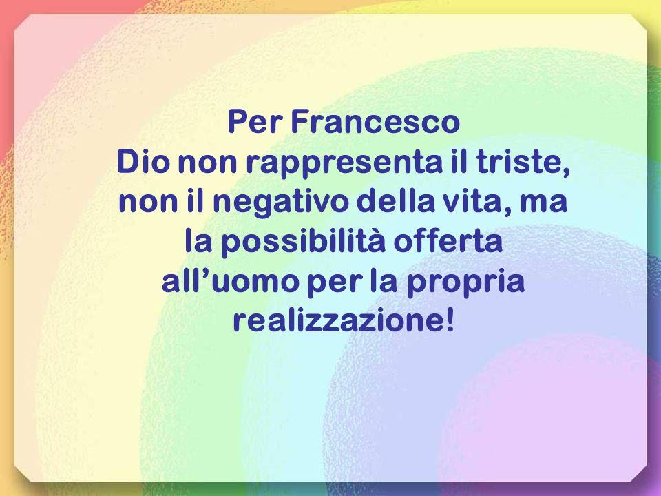Per Francesco Dio non rappresenta il triste, non il negativo della vita, ma la possibilità offerta all'uomo per la propria realizzazione!