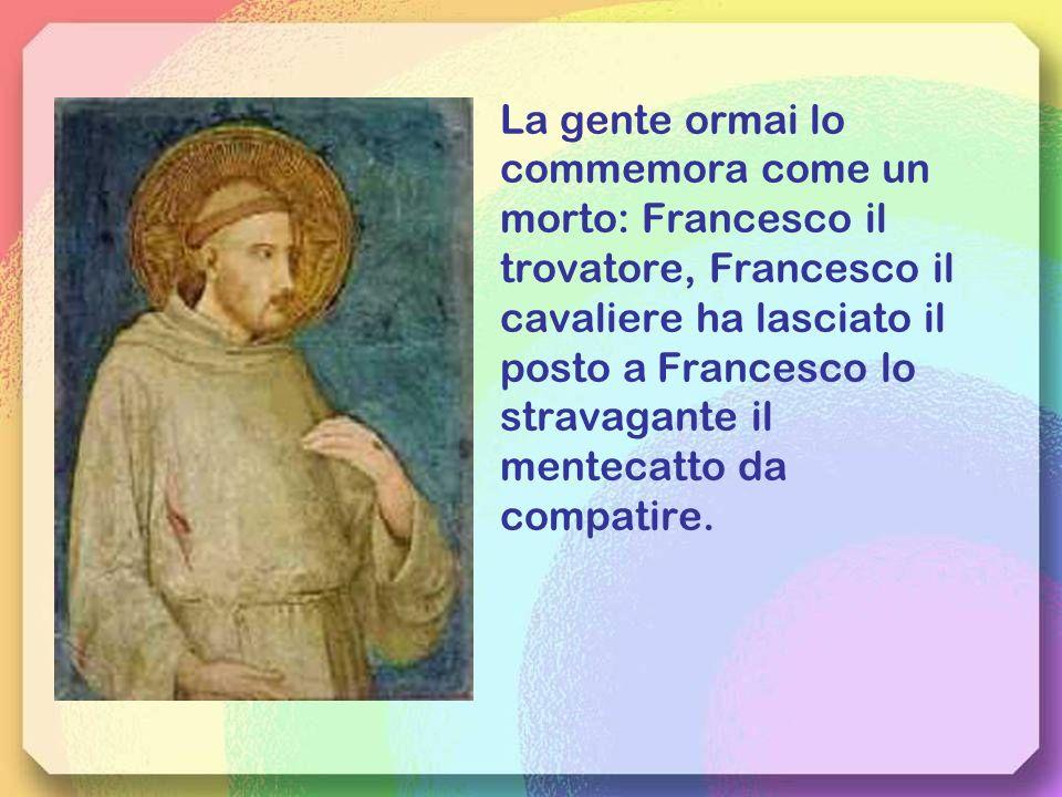 La gente ormai locommemora come un. morto: Francesco il. trovatore, Francesco il. cavaliere ha lasciato il.