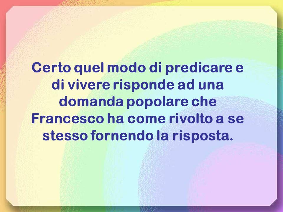 Certo quel modo di predicare e di vivere risponde ad una domanda popolare che Francesco ha come rivolto a se stesso fornendo la risposta.