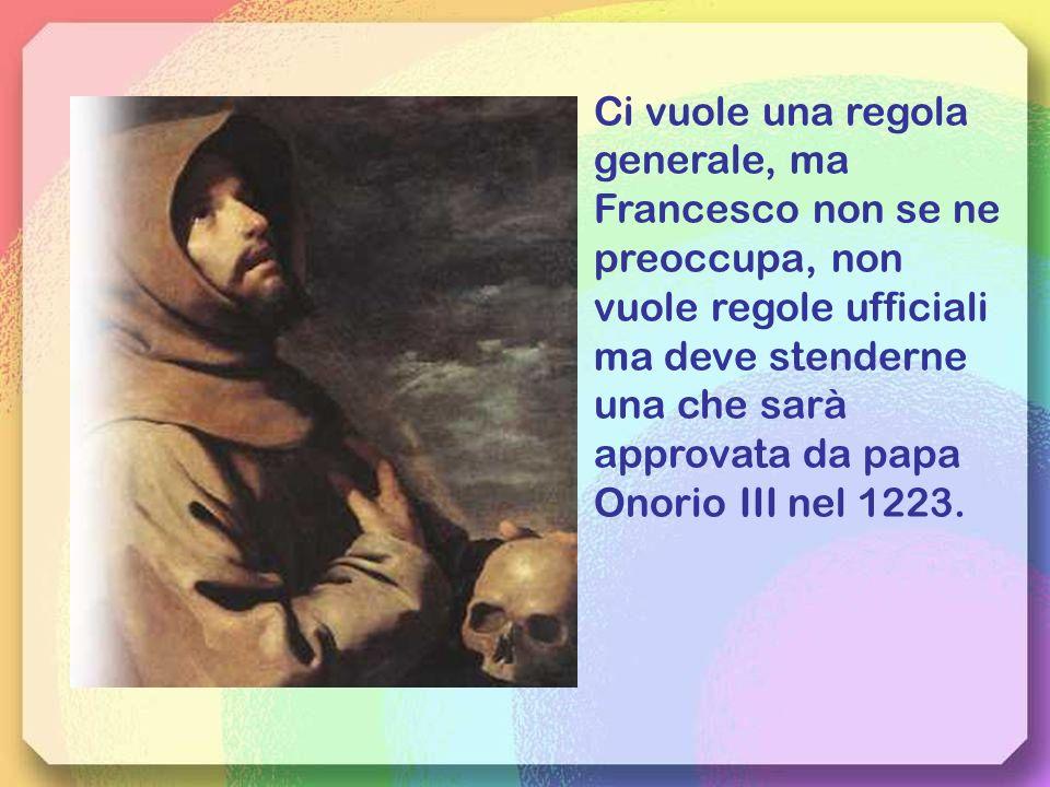Ci vuole una regola generale, ma Francesco non se ne preoccupa, non vuole regole ufficiali ma deve stenderne una che sarà approvata da papa Onorio III nel 1223.