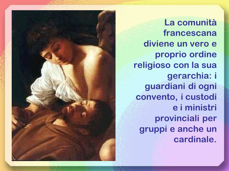 La comunità francescana diviene un vero e proprio ordine religioso con la sua gerarchia: i guardiani di ogni convento, i custodi e i ministri provinciali per gruppi e anche un cardinale.