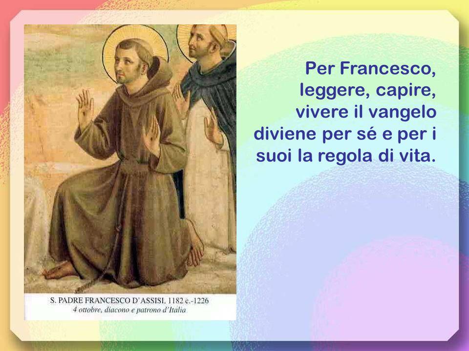 Per Francesco, leggere, capire, vivere il vangelo diviene per sé e per i suoi la regola di vita.