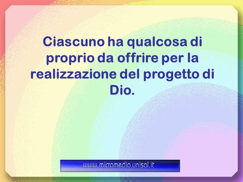 Ciascuno ha qualcosa di proprio da offrire per la realizzazione del progetto di Dio.