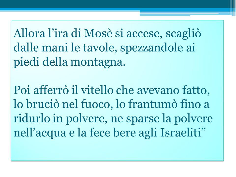 Allora l'ira di Mosè si accese, scagliò dalle mani le tavole, spezzandole ai piedi della montagna.