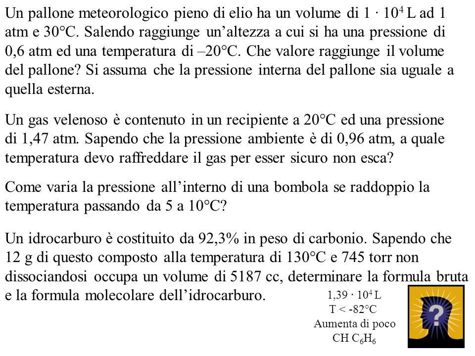 Un pallone meteorologico pieno di elio ha un volume di 1 · 104 L ad 1 atm e 30°C. Salendo raggiunge un'altezza a cui si ha una pressione di 0,6 atm ed una temperatura di –20°C. Che valore raggiunge il volume del pallone Si assuma che la pressione interna del pallone sia uguale a quella esterna.