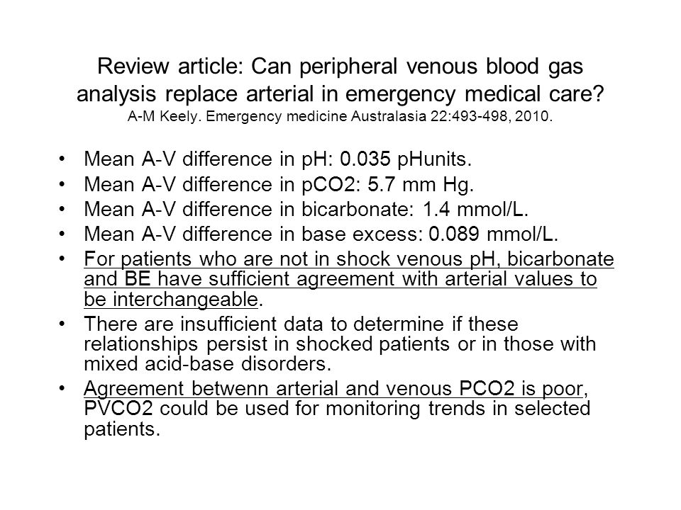 Review article: Can peripheral venous blood gas analysis replace arterial in emergency medical care A-M Keely. Emergency medicine Australasia 22:493-498, 2010.