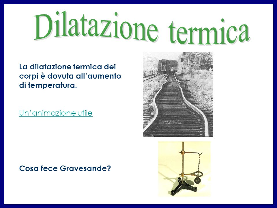 Dilatazione termica La dilatazione termica dei corpi è dovuta all'aumento di temperatura. Un'animazione utile.