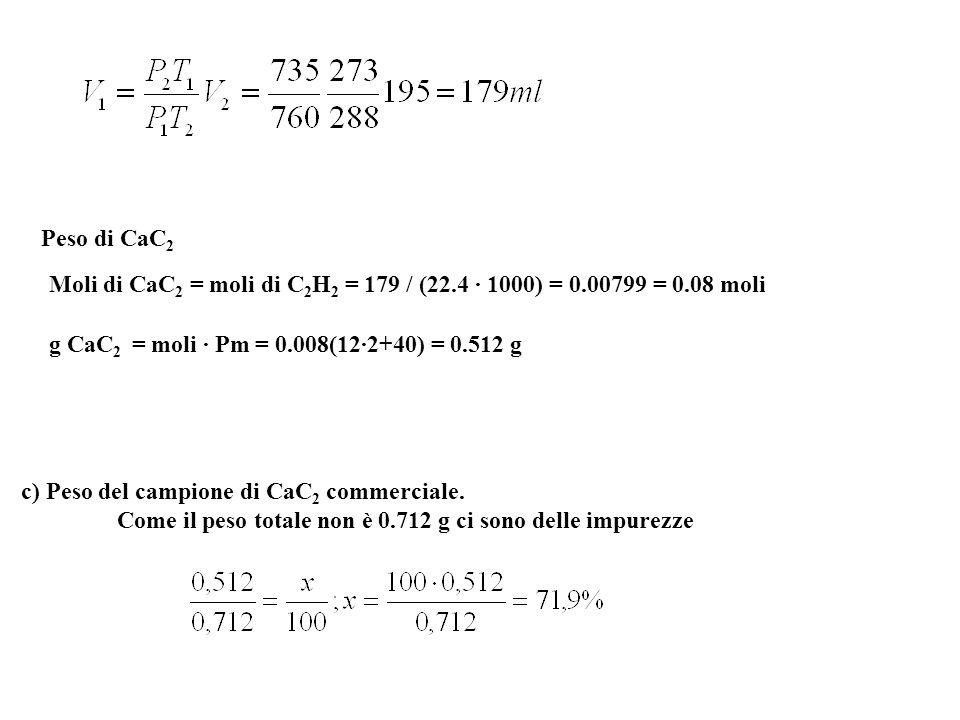 Peso di CaC2 Moli di CaC2 = moli di C2H2 = 179 / (22.4 · 1000) = 0.00799 = 0.08 moli. g CaC2 = moli · Pm = 0.008(12·2+40) = 0.512 g.
