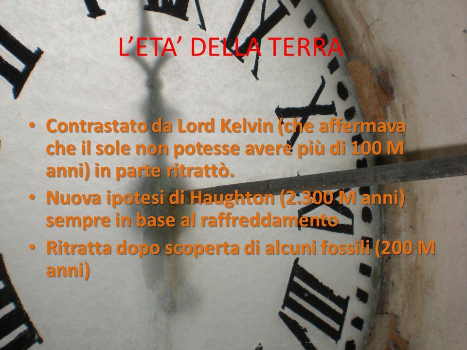 L'ETA' DELLA TERRAContrastato da Lord Kelvin (che affermava che il sole non potesse avere più di 100 M anni) in parte ritrattò.