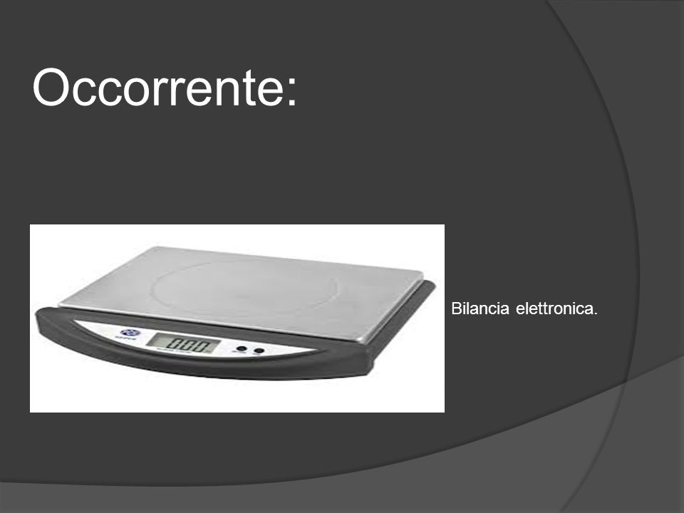 Occorrente: Bilancia elettronica.