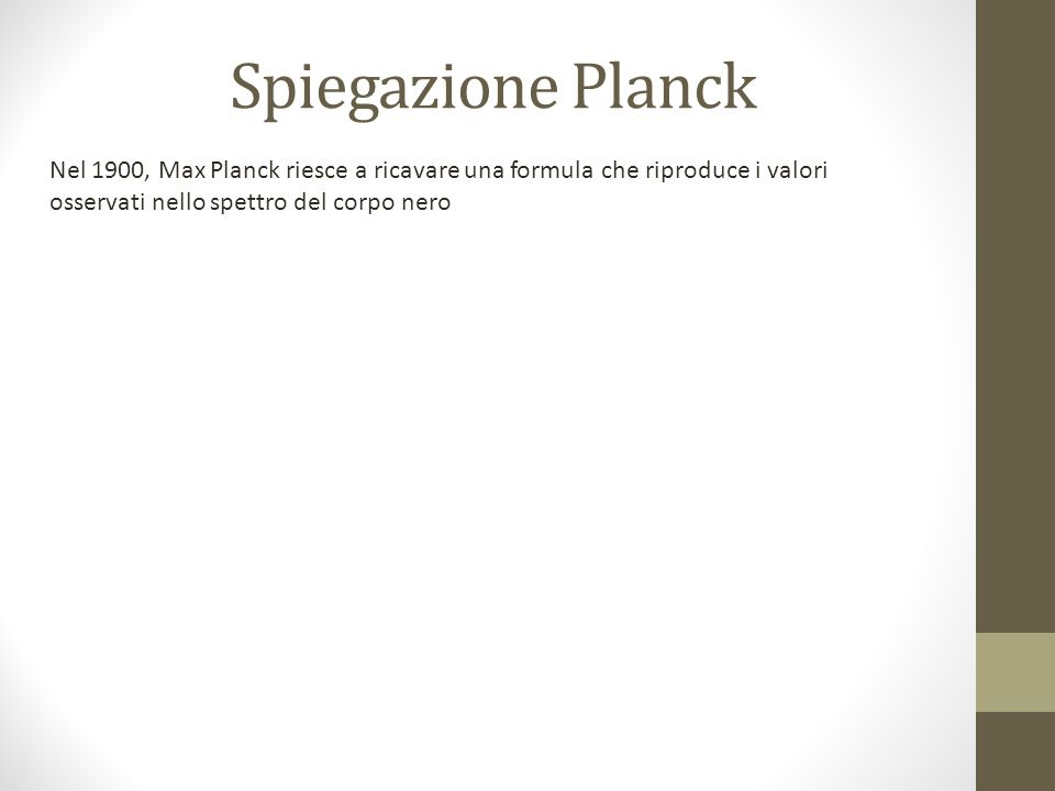 Spiegazione Planck Nel 1900, Max Planck riesce a ricavare una formula che riproduce i valori osservati nello spettro del corpo nero.