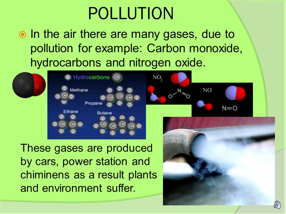 POLLUTION In the air there are many gases, due to pollution for example: Carbon monoxide, hydrocarbons and nitrogen oxide.