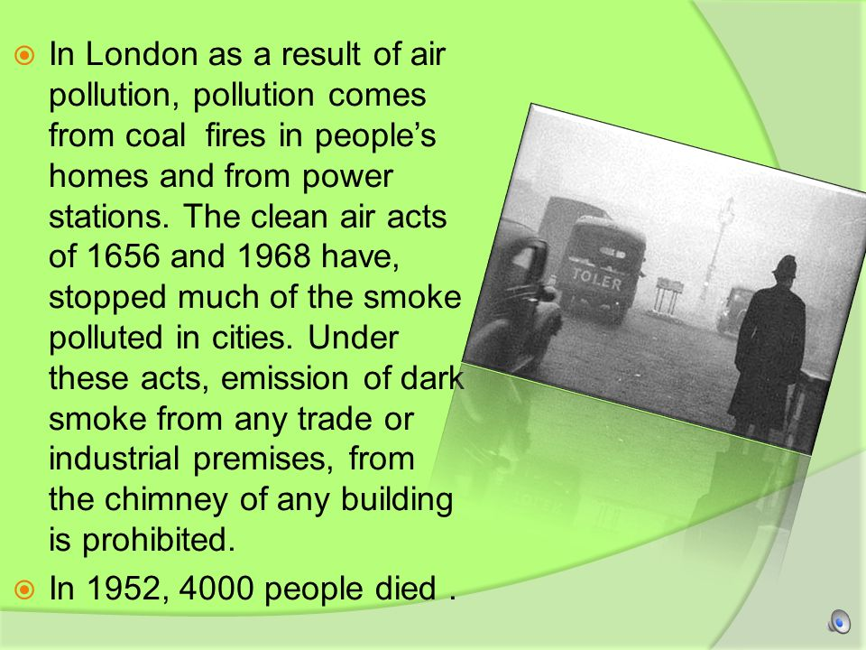 In London as a result of air pollution, pollution comes from coal fires in people's homes and from power stations. The clean air acts of 1656 and 1968 have, stopped much of the smoke polluted in cities. Under these acts, emission of dark smoke from any trade or industrial premises, from the chimney of any building is prohibited.