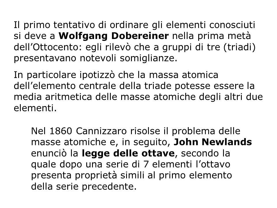 Il primo tentativo di ordinare gli elementi conosciuti si deve a Wolfgang Dobereiner nella prima metà dell'Ottocento: egli rilevò che a gruppi di tre (triadi) presentavano notevoli somiglianze.