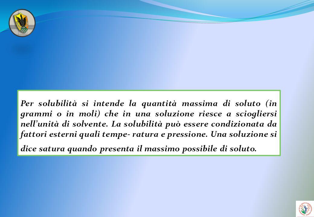 Per solubilità si intende la quantità massima di soluto (in grammi o in moli) che in una soluzione riesce a sciogliersi nell'unità di solvente.
