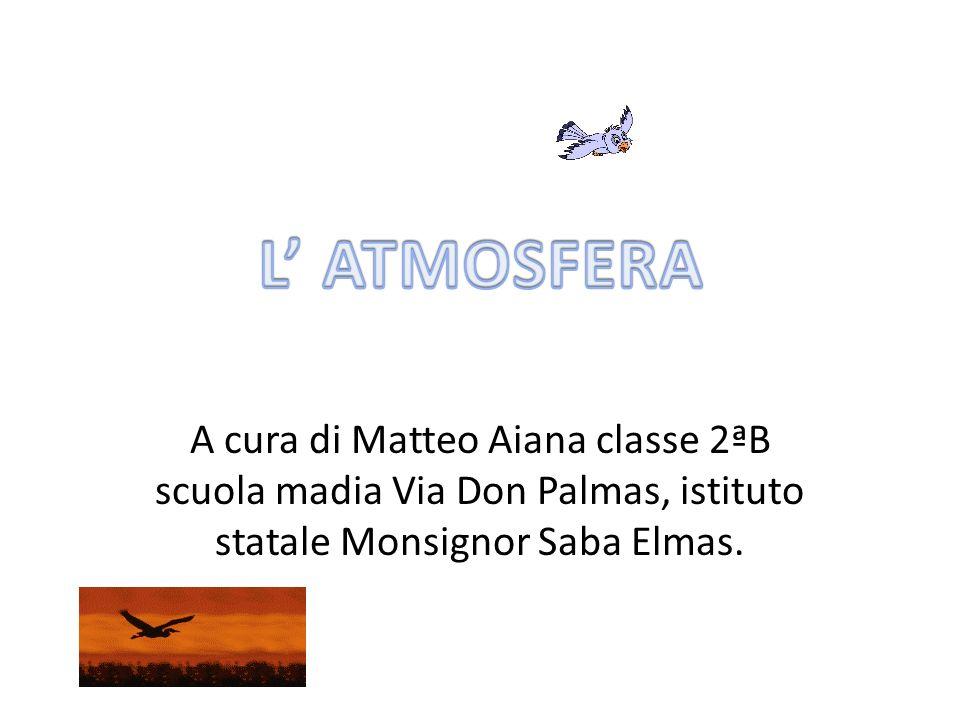 L' ATMOSFERA A cura di Matteo Aiana classe 2ªB scuola madia Via Don Palmas, istituto statale Monsignor Saba Elmas.