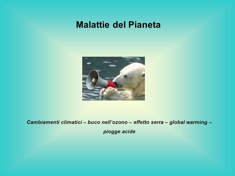 Malattie del Pianeta Cambiamenti climatici – buco nell'ozono – effetto serra – global warming – piogge acide.
