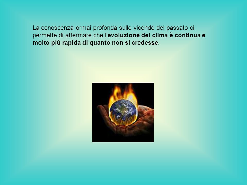La conoscenza ormai profonda sulle vicende del passato ci permette di affermare che l'evoluzione del clima è continua e molto più rapida di quanto non si credesse.
