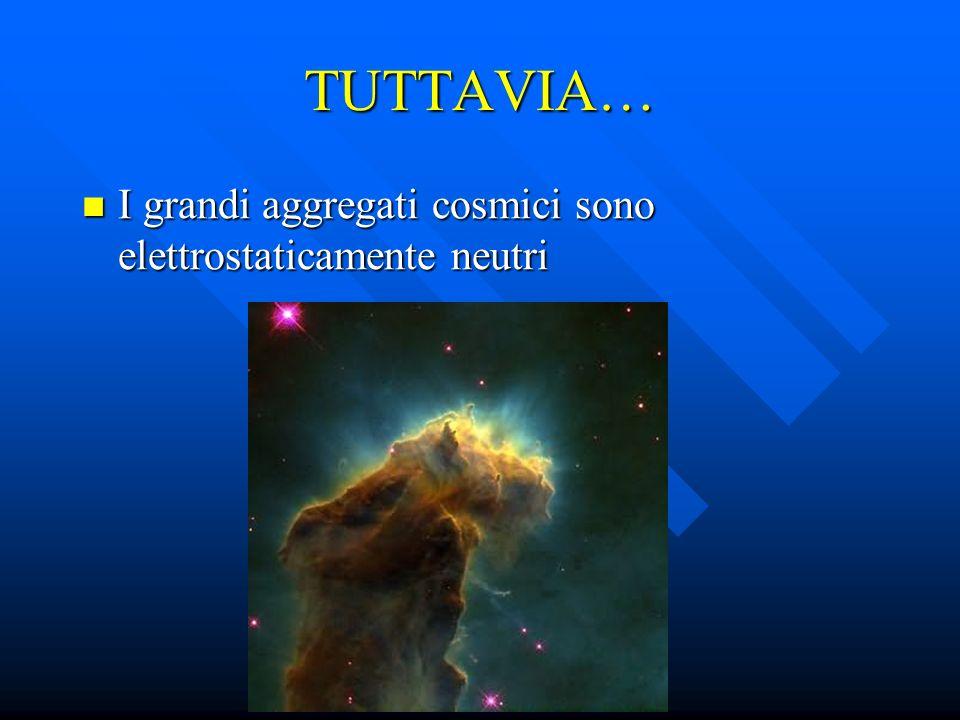 TUTTAVIA… I grandi aggregati cosmici sono elettrostaticamente neutri