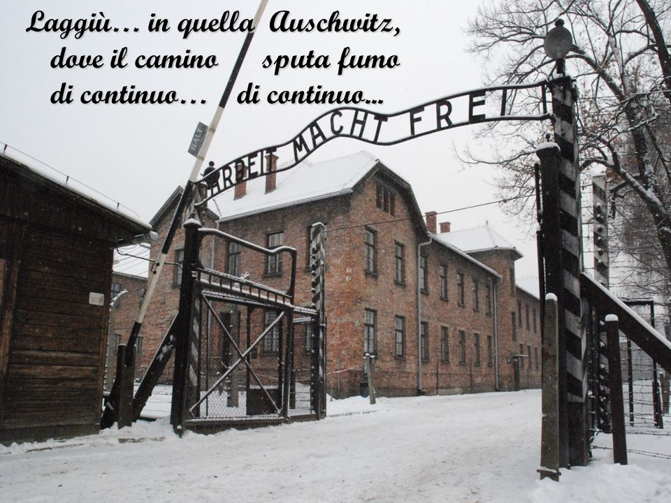 Laggiù… in quella Auschwitz, dove il camino sputa fumo di continuo… di continuo...