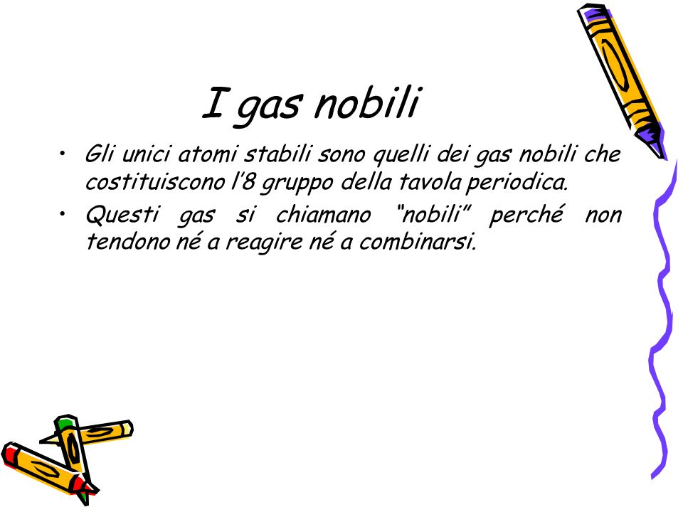 I gas nobili Gli unici atomi stabili sono quelli dei gas nobili che costituiscono l'8 gruppo della tavola periodica.