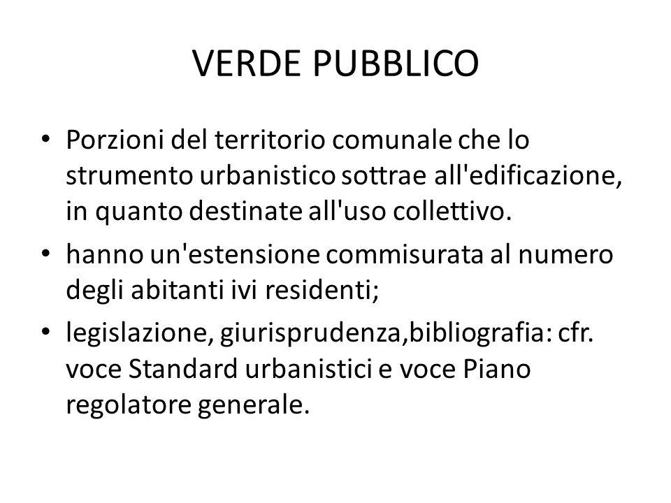 VERDE PUBBLICO Porzioni del territorio comunale che lo strumento urbanistico sottrae all edificazione, in quanto destinate all uso collettivo.