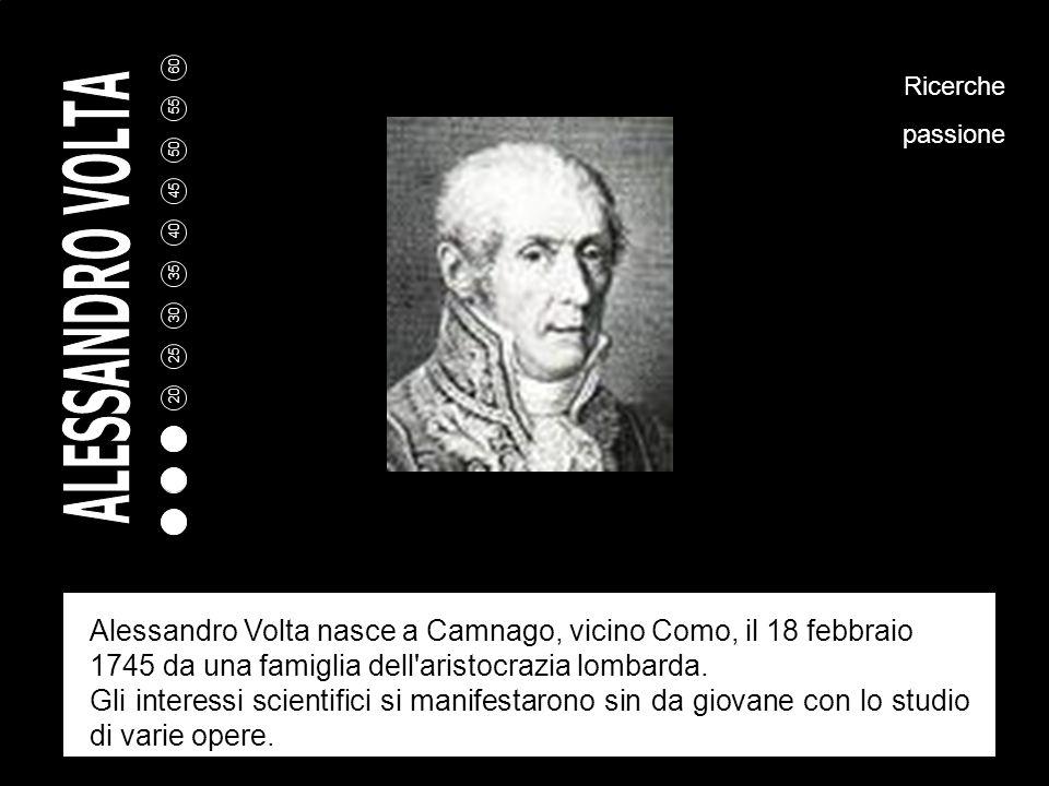 Ricerche passione. Alessandro Volta nasce a Camnago, vicino Como, il 18 febbraio 1745 da una famiglia dell aristocrazia lombarda.