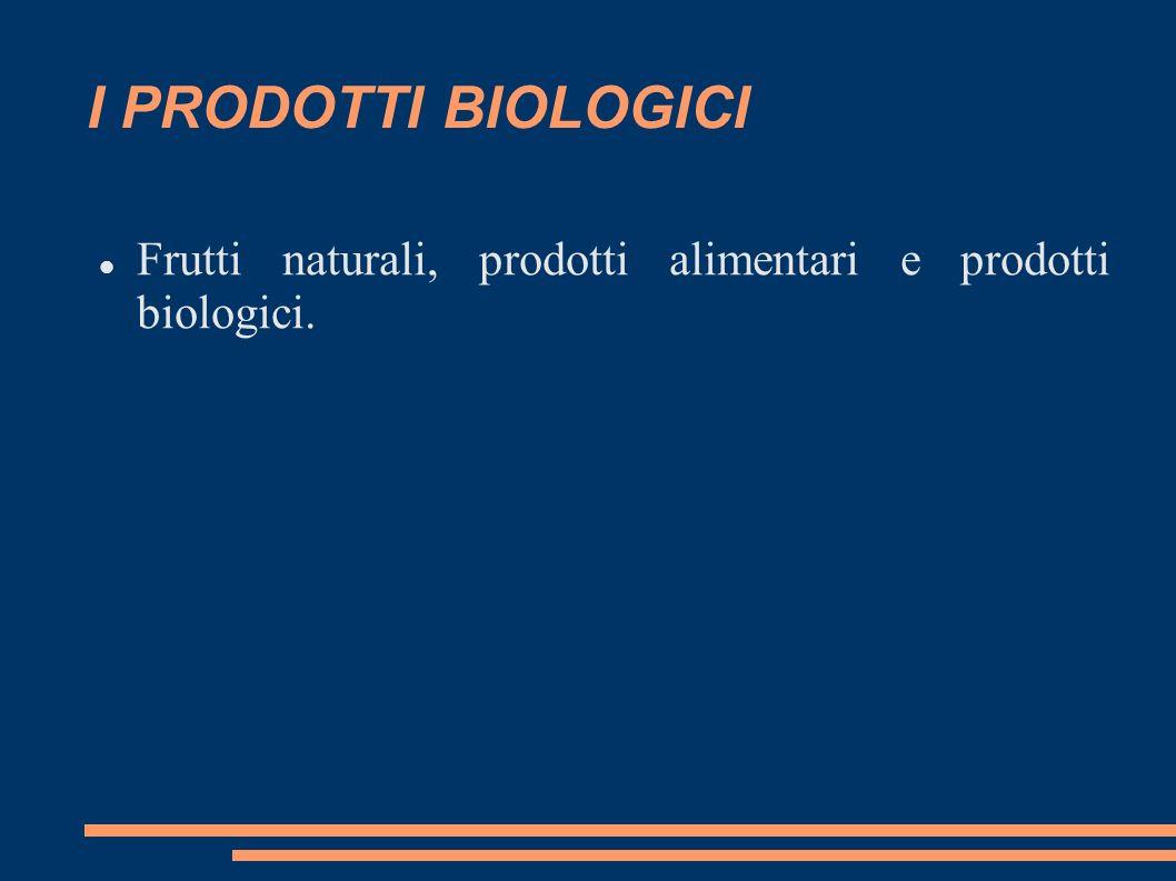 I PRODOTTI BIOLOGICI Frutti naturali, prodotti alimentari e prodotti biologici.